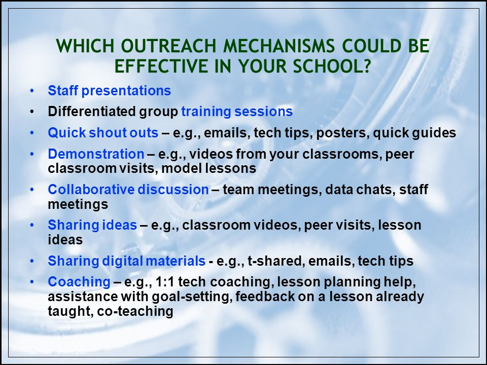 WHICH OUTREACH MECHANISMS COULD BE EFFECTIVE IN YOUR SCHOOL? Staff presentations Differentiated group training sessions Quick shout outs – e.g., email