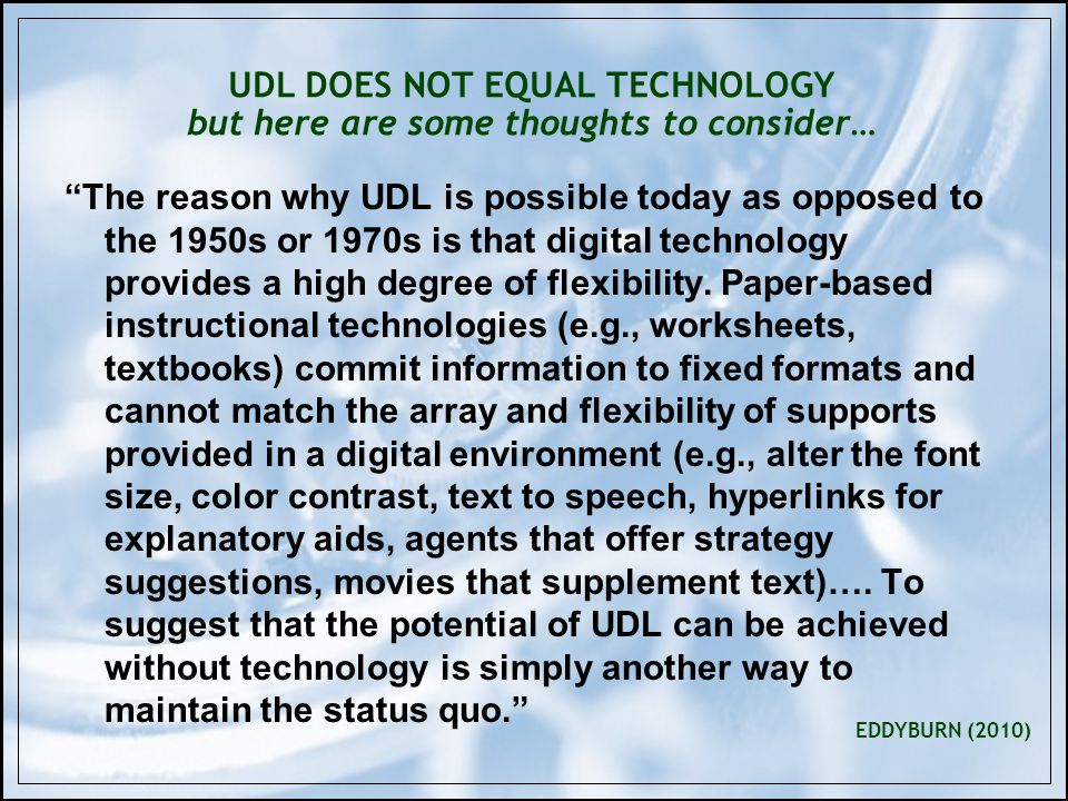 UDL DOES NOT EQUAL TECHNOLOGY but here are some thoughts to consider… The reason why UDL is possible today as opposed to the 1950s or 1970s is that digital technology provides a high degree of flexibility.