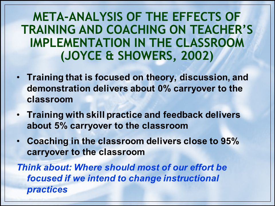 META-ANALYSIS OF THE EFFECTS OF TRAINING AND COACHING ON TEACHERS IMPLEMENTATION IN THE CLASSROOM (JOYCE & SHOWERS, 2002) Training that is focused on