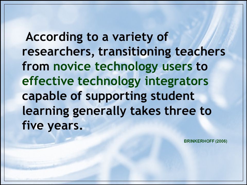 BRINKERHOFF (2006) According to a variety of researchers, transitioning teachers from novice technology users to effective technology integrators capable of supporting student learning generally takes three to five years.
