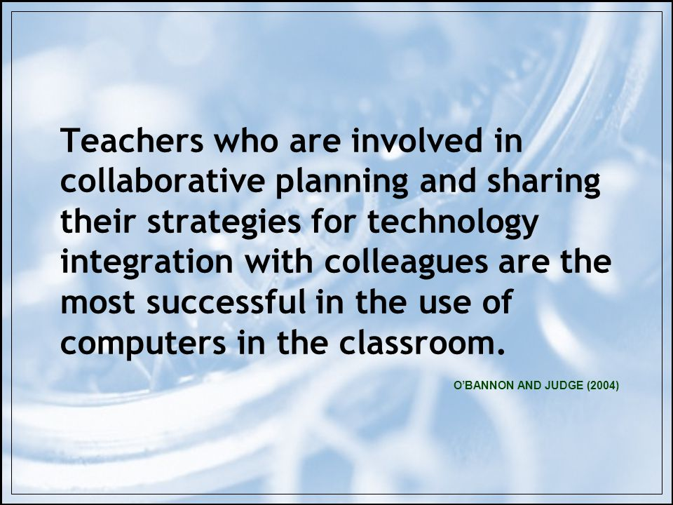 OBANNON AND JUDGE (2004) Teachers who are involved in collaborative planning and sharing their strategies for technology integration with colleagues a
