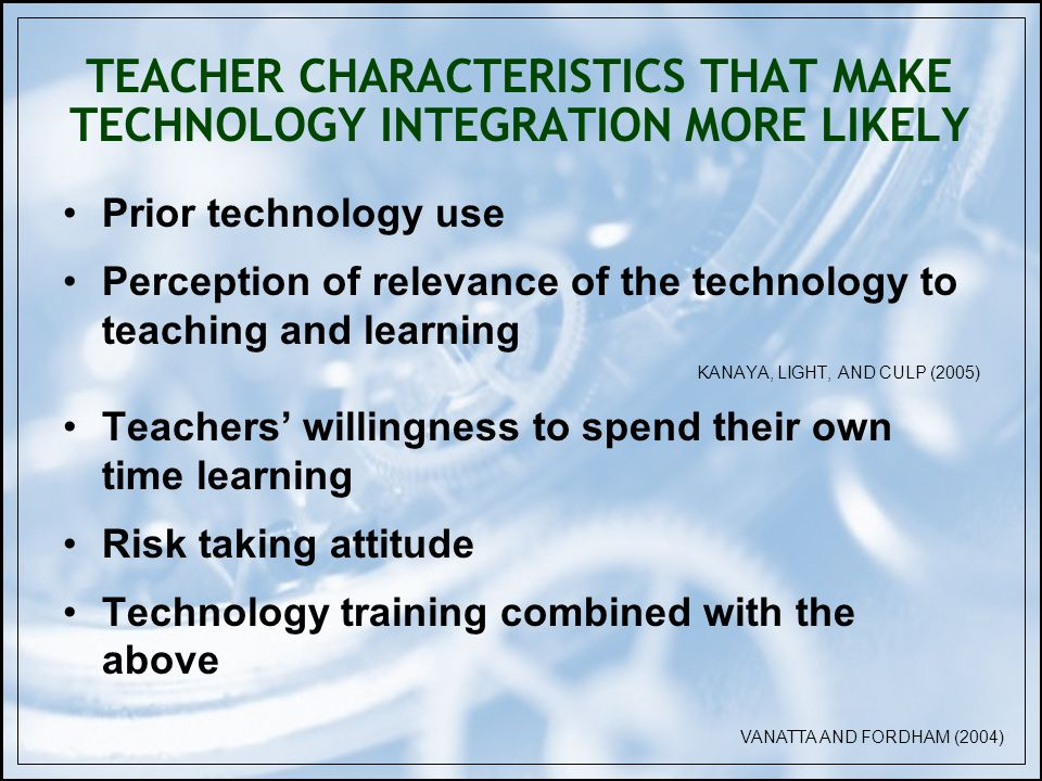 TEACHER CHARACTERISTICS THAT MAKE TECHNOLOGY INTEGRATION MORE LIKELY Prior technology use Perception of relevance of the technology to teaching and learning KANAYA, LIGHT, AND CULP (2005) Teachers willingness to spend their own time learning Risk taking attitude Technology training combined with the above VANATTA AND FORDHAM (2004)
