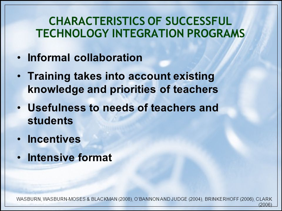 CHARACTERISTICS OF SUCCESSFUL TECHNOLOGY INTEGRATION PROGRAMS Informal collaboration Training takes into account existing knowledge and priorities of teachers Usefulness to needs of teachers and students Incentives Intensive format WASBURN, WASBURN-MOSES & BLACKMAN (2008), OBANNON AND JUDGE (2004), BRINKERHOFF (2006), CLARK (2006)