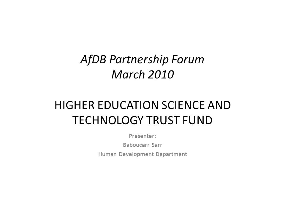 AfDB Partnership Forum March 2010 HIGHER EDUCATION SCIENCE AND TECHNOLOGY TRUST FUND Presenter: Baboucarr Sarr Human Development Department