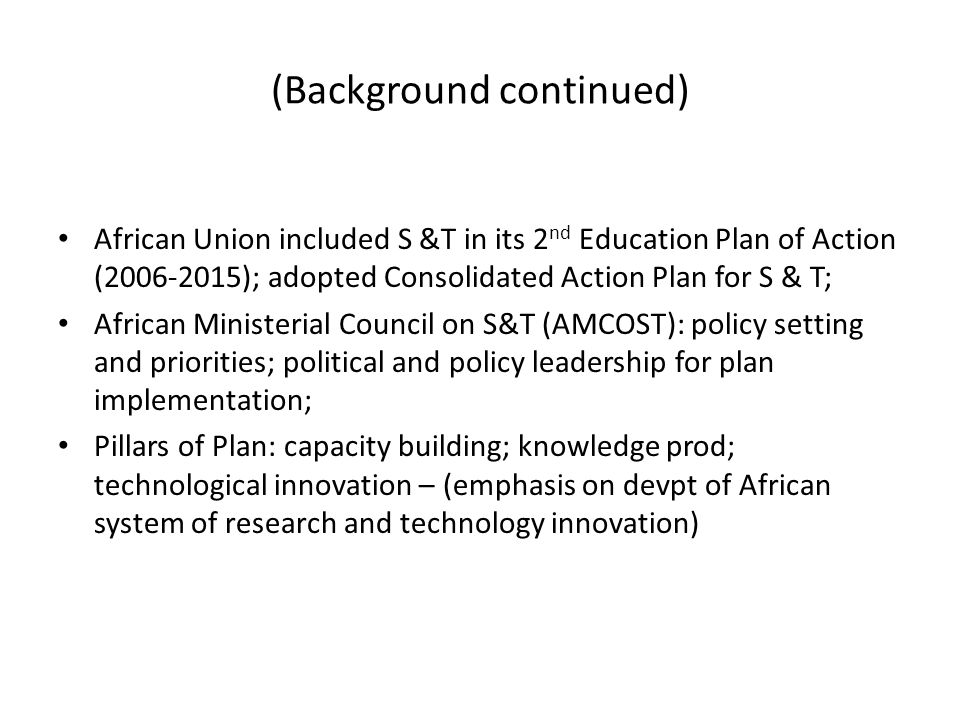 (Background continued) African Union included S &T in its 2 nd Education Plan of Action ( ); adopted Consolidated Action Plan for S & T; African Ministerial Council on S&T (AMCOST): policy setting and priorities; political and policy leadership for plan implementation; Pillars of Plan: capacity building; knowledge prod; technological innovation – (emphasis on devpt of African system of research and technology innovation)