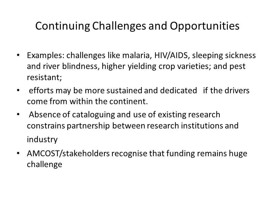 Continuing Challenges and Opportunities Examples: challenges like malaria, HIV/AIDS, sleeping sickness and river blindness, higher yielding crop varieties; and pest resistant; efforts may be more sustained and dedicated if the drivers come from within the continent.