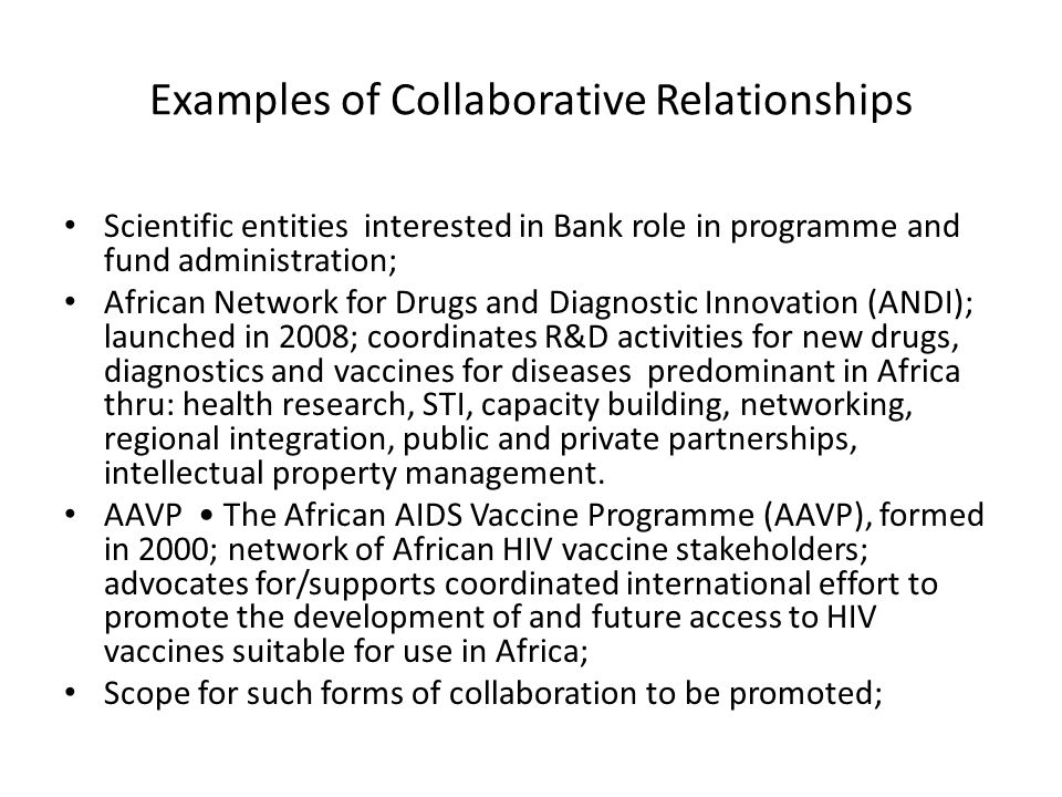 Examples of Collaborative Relationships Scientific entities interested in Bank role in programme and fund administration; African Network for Drugs an