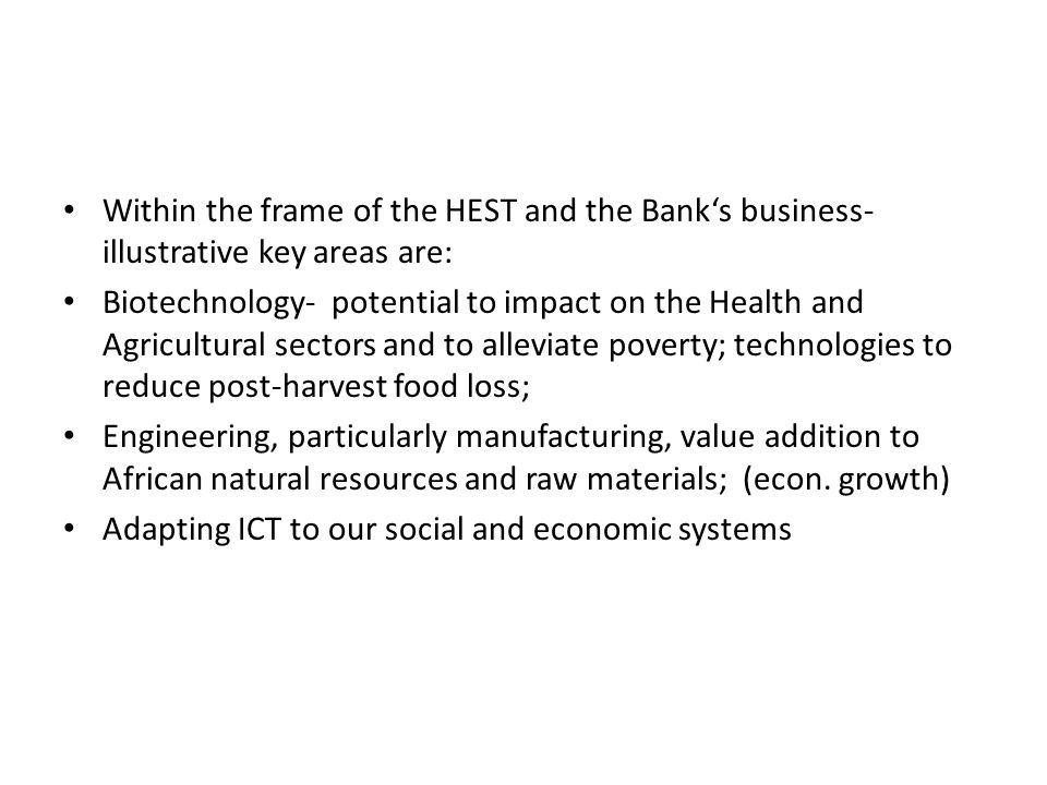 Within the frame of the HEST and the Banks business- illustrative key areas are: Biotechnology- potential to impact on the Health and Agricultural sectors and to alleviate poverty; technologies to reduce post-harvest food loss; Engineering, particularly manufacturing, value addition to African natural resources and raw materials; (econ.