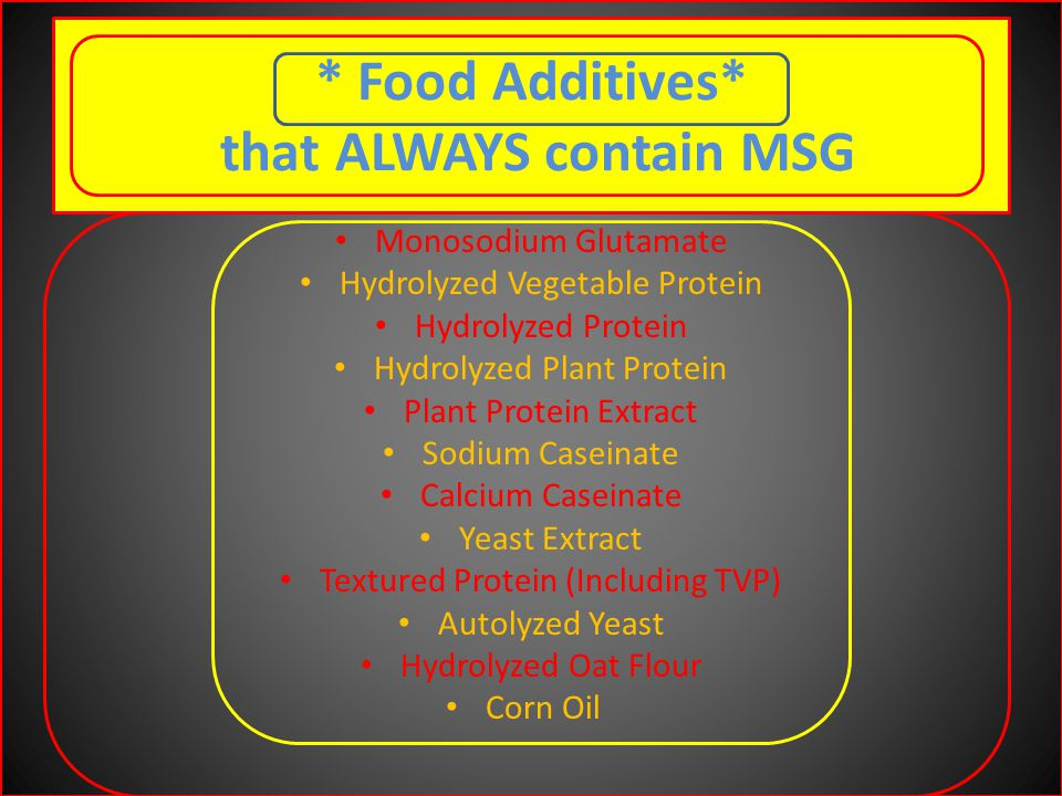 * Food Additives* that ALWAYS contain MSG Monosodium Glutamate Hydrolyzed Vegetable Protein Hydrolyzed Protein Hydrolyzed Plant Protein Plant Protein Extract Sodium Caseinate Calcium Caseinate Yeast Extract Textured Protein (Including TVP) Autolyzed Yeast Hydrolyzed Oat Flour Corn Oil