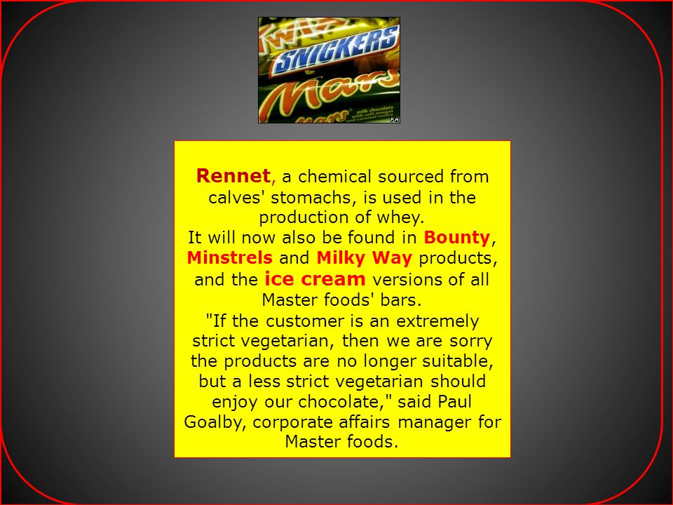 Rennet, a chemical sourced from calves stomachs, is used in the production of whey.