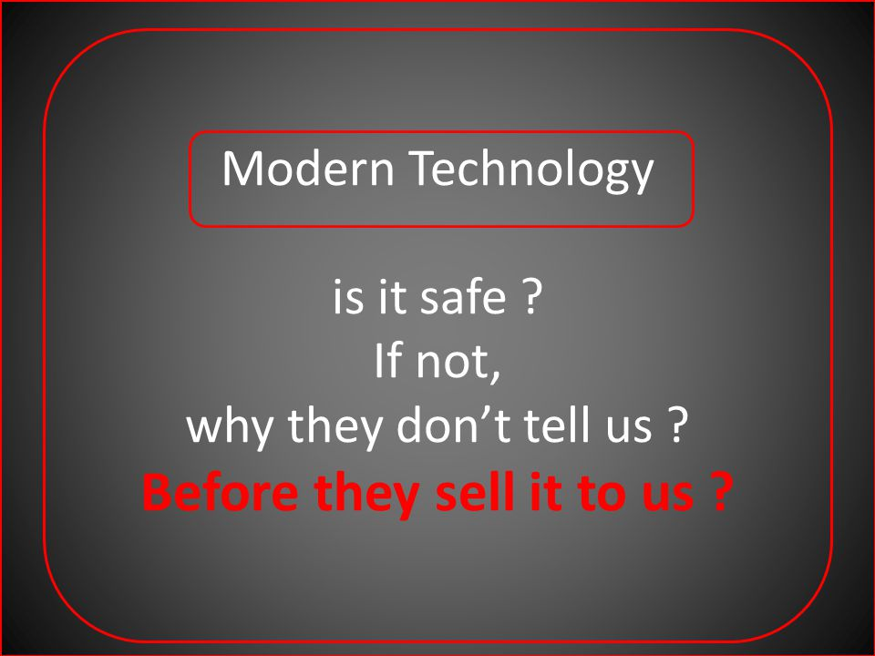 Modern Technology is it safe ? If not, why they dont tell us ? Before they sell it to us ?