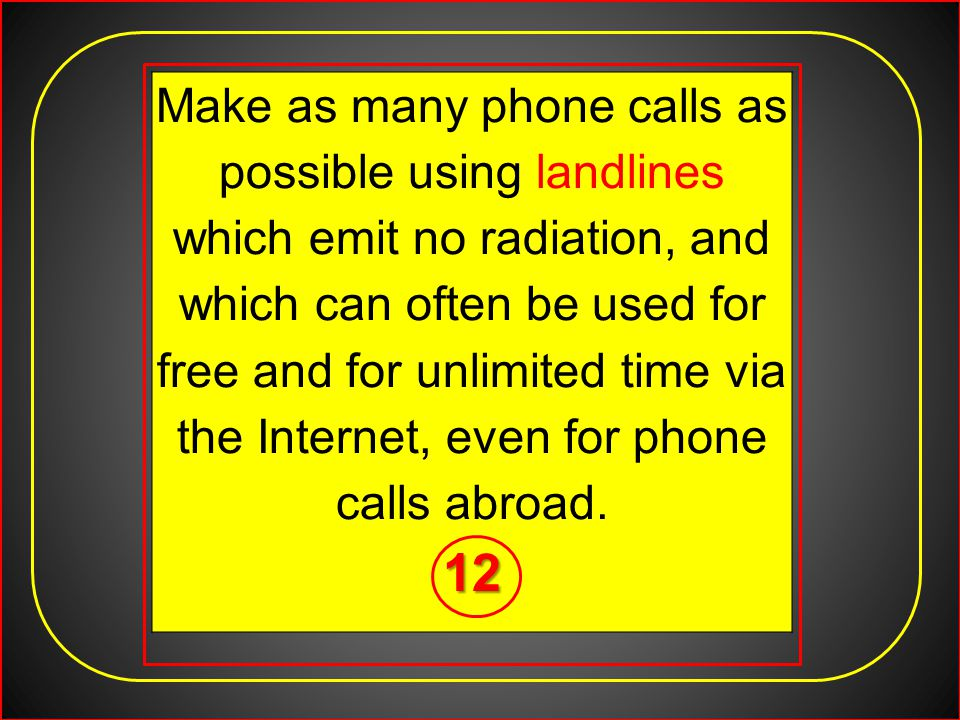 Make as many phone calls as possible using landlines which emit no radiation, and which can often be used for free and for unlimited time via the Internet, even for phone calls abroad.12