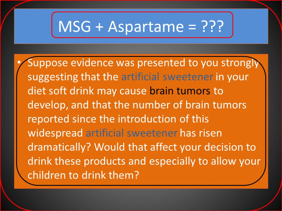 MSG + Aspartame = $%&@# What if you could be shown overwhelming evidence that one of the main ingredients in this sweetener (aspartame) could cause the same brain lesions as MSG.