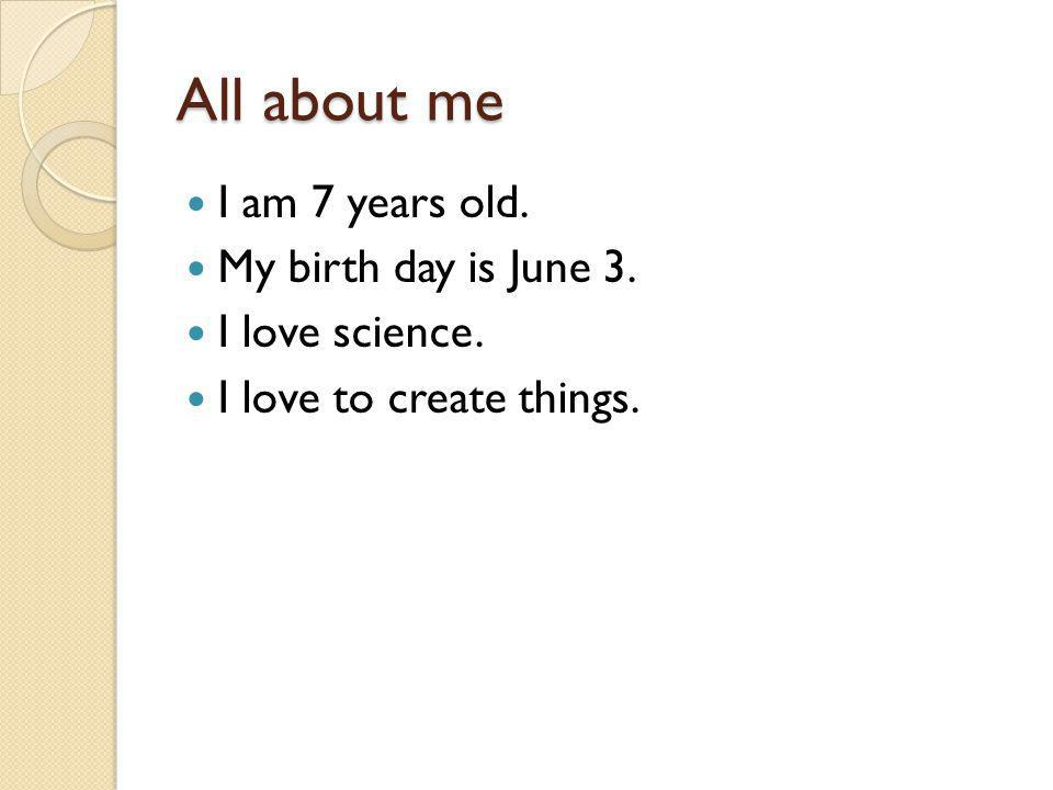 All about me I am 7 years old. My birth day is June 3. I love science. I love to create things.