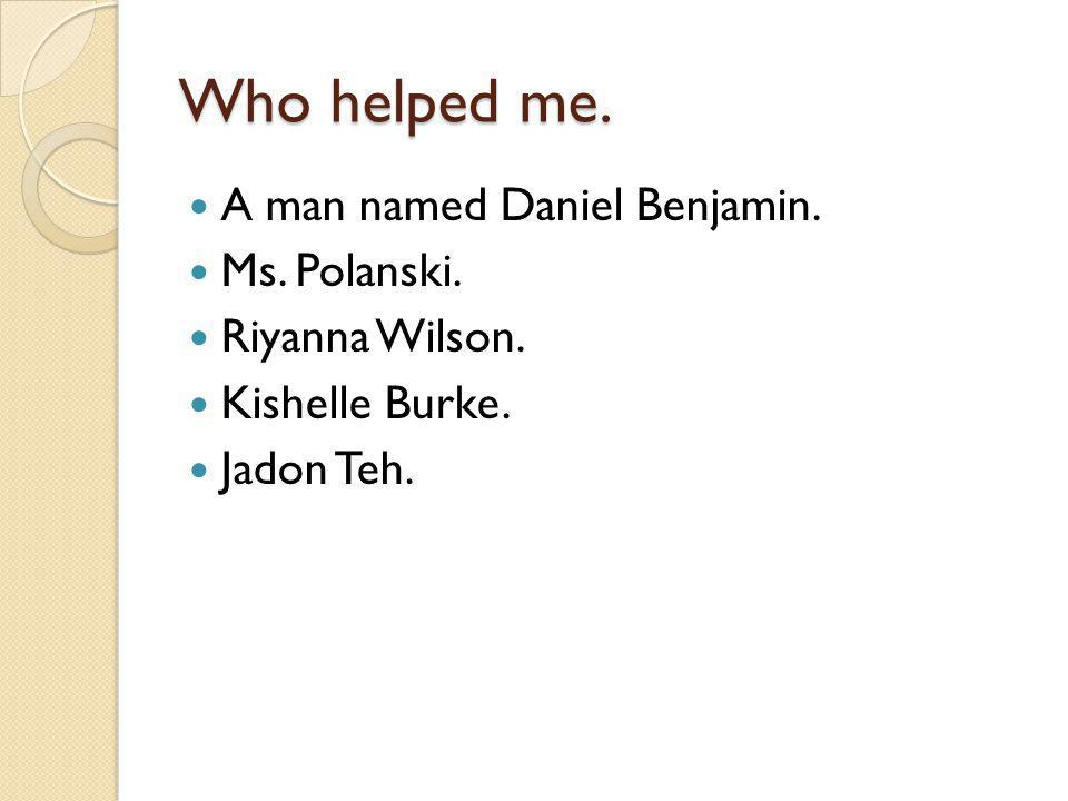 Who helped me. A man named Daniel Benjamin. Ms. Polanski.