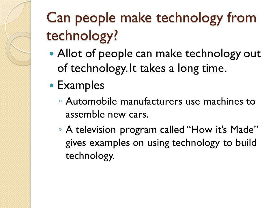 Can people make technology from technology. Allot of people can make technology out of technology.