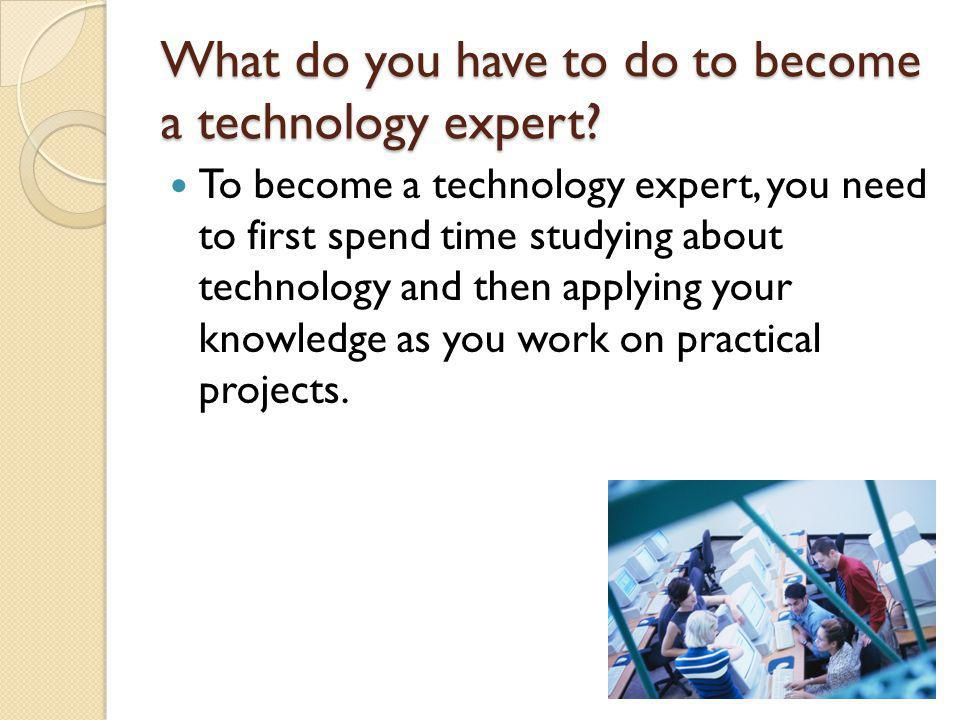 What do you have to do to become a technology expert.