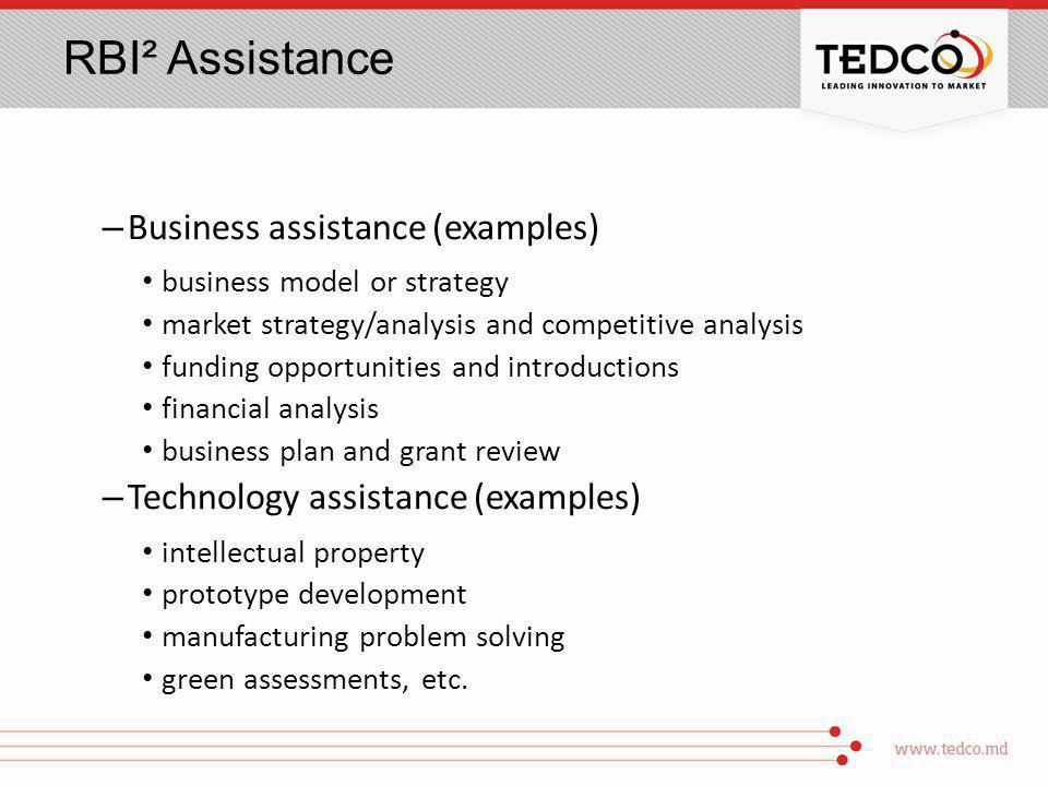 RBI² Assistance – Business assistance (examples) business model or strategy market strategy/analysis and competitive analysis funding opportunities and introductions financial analysis business plan and grant review – Technology assistance (examples) intellectual property prototype development manufacturing problem solving green assessments, etc.