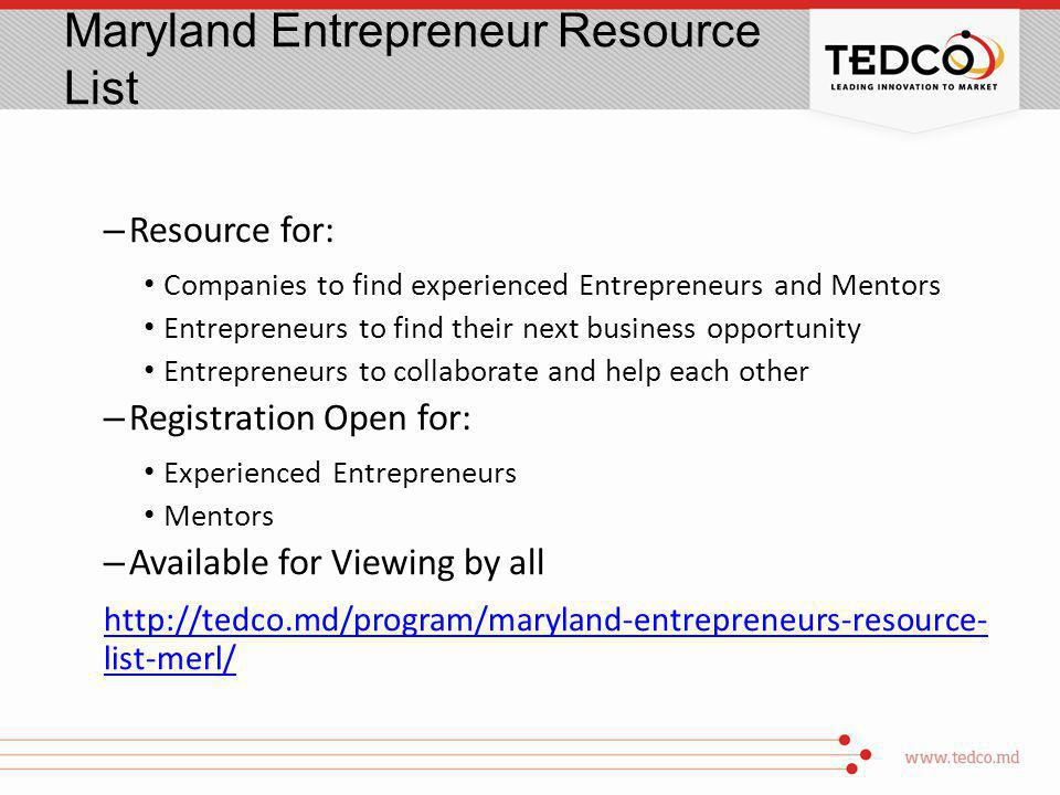 Maryland Entrepreneur Resource List – Resource for: Companies to find experienced Entrepreneurs and Mentors Entrepreneurs to find their next business opportunity Entrepreneurs to collaborate and help each other – Registration Open for: Experienced Entrepreneurs Mentors – Available for Viewing by all http://tedco.md/program/maryland-entrepreneurs-resource- list-merl/