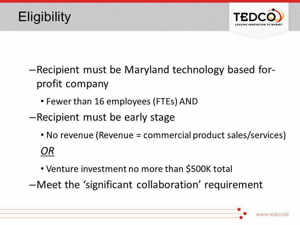 Eligibility – Recipient must be Maryland technology based for- profit company Fewer than 16 employees (FTEs) AND – Recipient must be early stage No revenue (Revenue = commercial product sales/services) OR Venture investment no more than $500K total – Meet the significant collaboration requirement