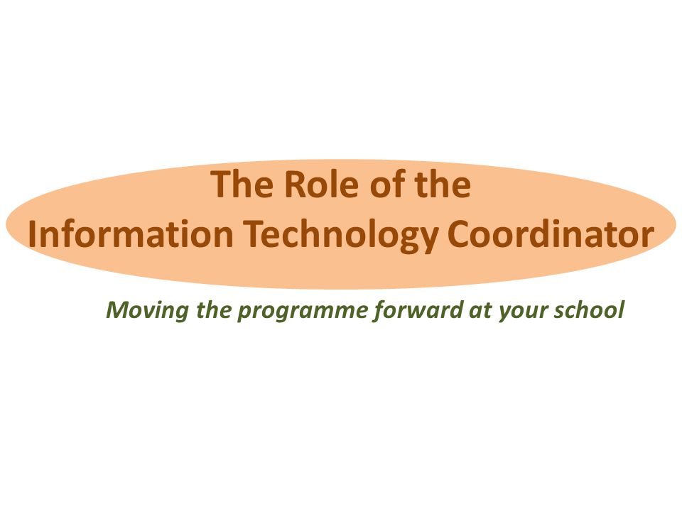 The Role of the Information Technology Coordinator Moving the programme forward at your school