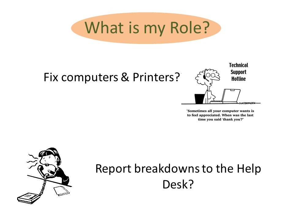 What is my Role? Fix computers & Printers?? Report breakdowns to the Help Desk?