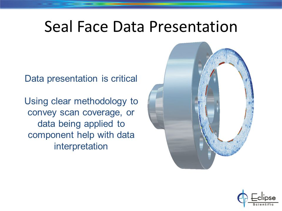 Seal Face Data Presentation Data presentation is critical Using clear methodology to convey scan coverage, or data being applied to component help with data interpretation
