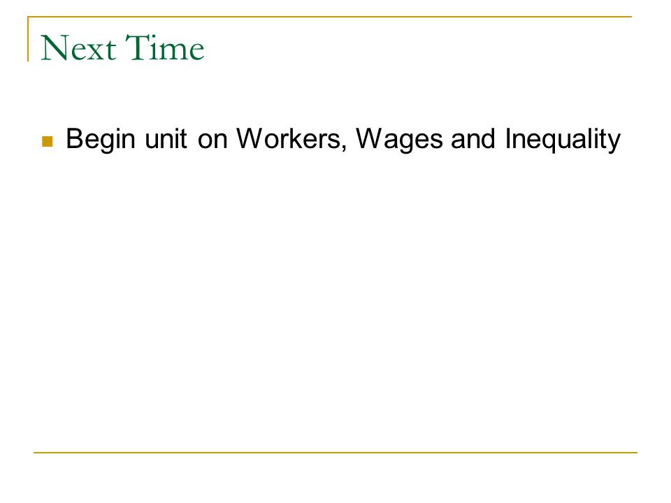 Next Time Begin unit on Workers, Wages and Inequality