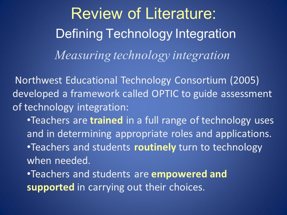 Review of Literature: Defining Technology Integration Measuring technology integration Northwest Educational Technology Consortium (2005) developed a framework called OPTIC to guide assessment of technology integration: Teachers are trained in a full range of technology uses and in determining appropriate roles and applications.