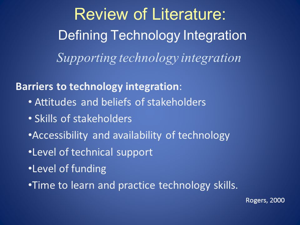 Review of Literature: Defining Technology Integration Supporting technology integration Barriers to technology integration: Attitudes and beliefs of stakeholders Skills of stakeholders Accessibility and availability of technology Level of technical support Level of funding Time to learn and practice technology skills.
