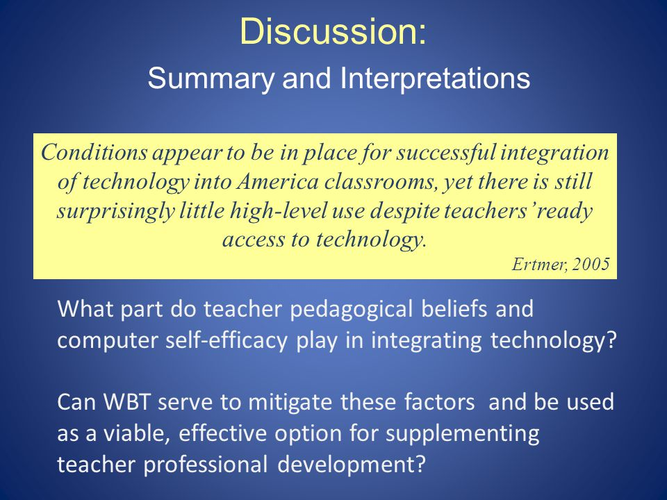 Discussion: Summary and Interpretations What part do teacher pedagogical beliefs and computer self-efficacy play in integrating technology.