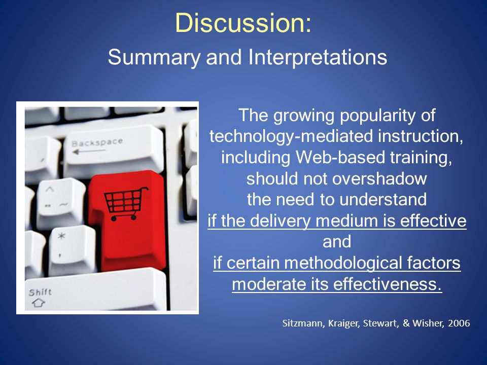 Discussion: Summary and Interpretations The growing popularity of technology-mediated instruction, including Web-based training, should not overshadow the need to understand if the delivery medium is effective and if certain methodological factors moderate its effectiveness.