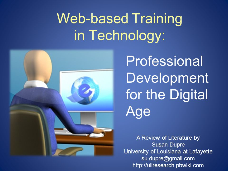 Web-based Training in Technology: Professional Development for the Digital Age A Review of Literature by Susan Dupre University of Louisiana at Lafayette su.dupre@gmail.com http://ullresearch.pbwiki.com
