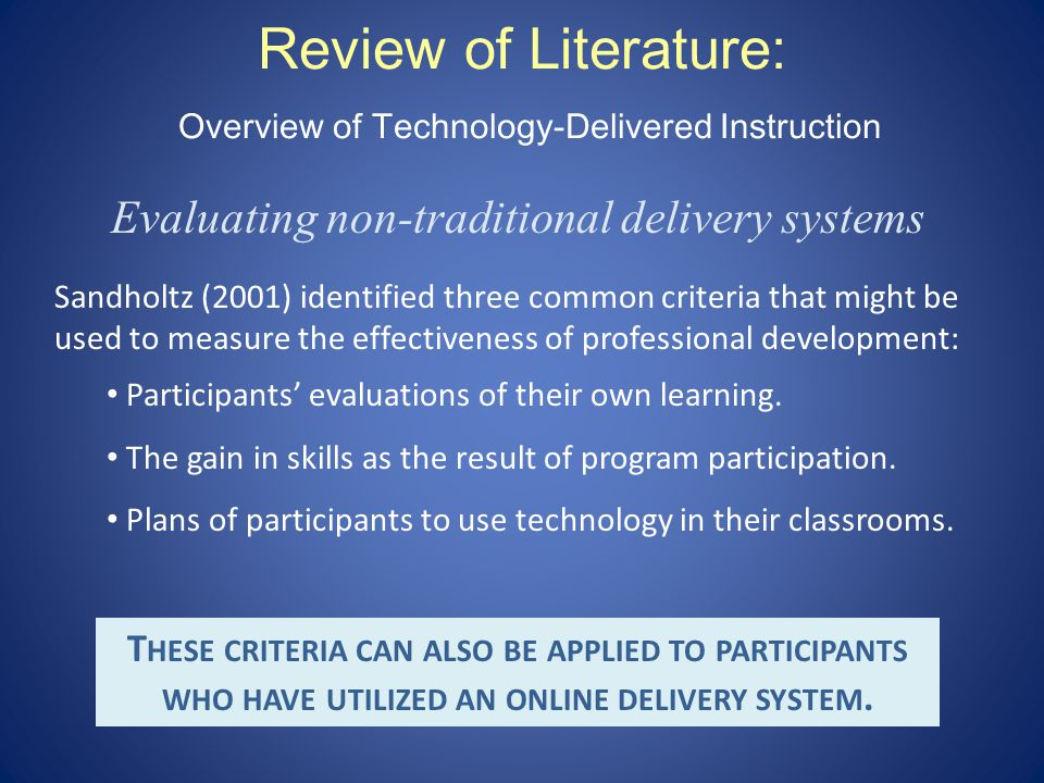 Review of Literature: Overview of Technology-Delivered Instruction Evaluating non-traditional delivery systems Sandholtz (2001) identified three common criteria that might be used to measure the effectiveness of professional development: Participants evaluations of their own learning.