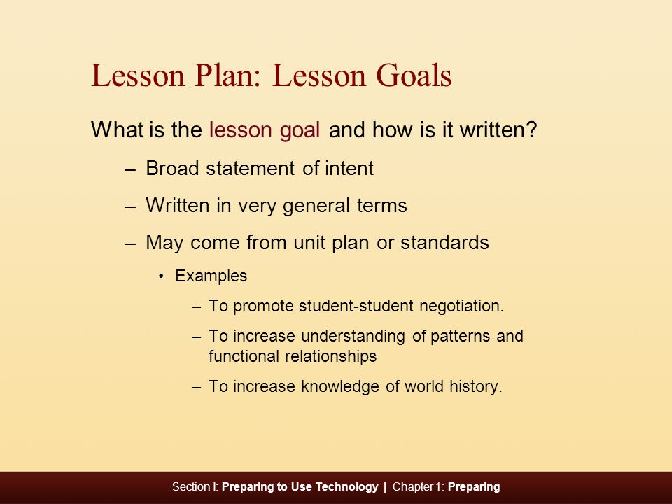 Section I: Preparing to Use Technology | Chapter 1: Preparing Lesson Plan: Lesson Goals What is the lesson goal and how is it written.