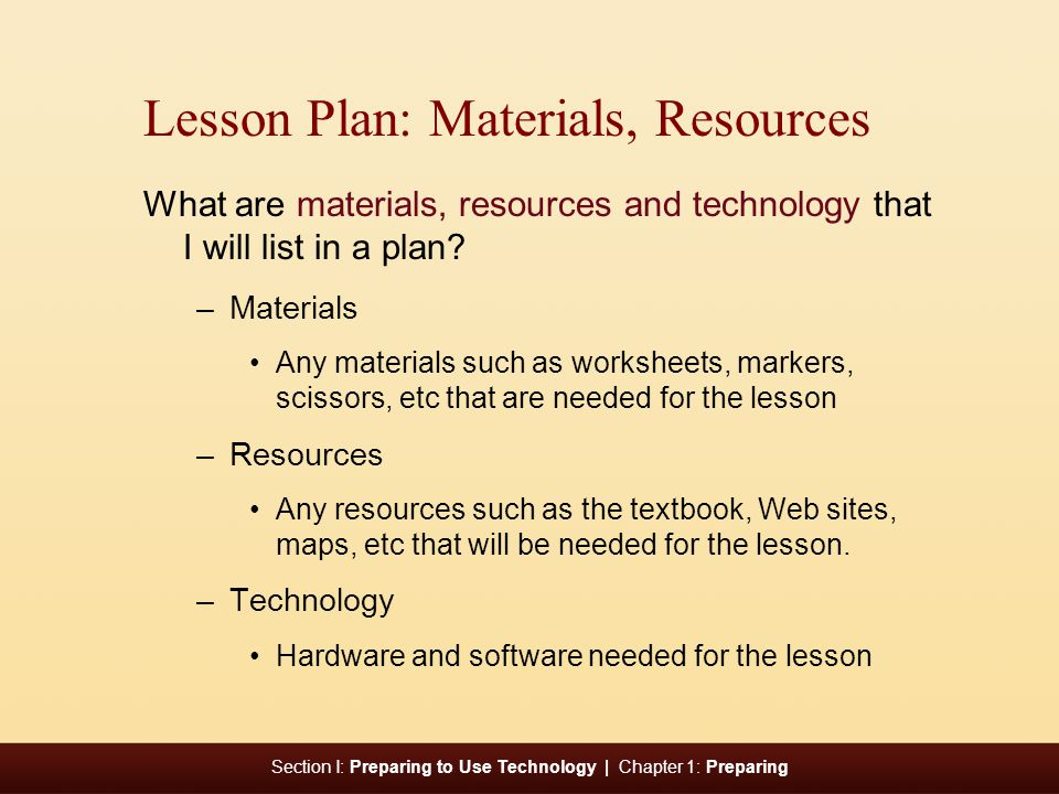 Section I: Preparing to Use Technology | Chapter 1: Preparing Lesson Plan: Materials, Resources What are materials, resources and technology that I will list in a plan.