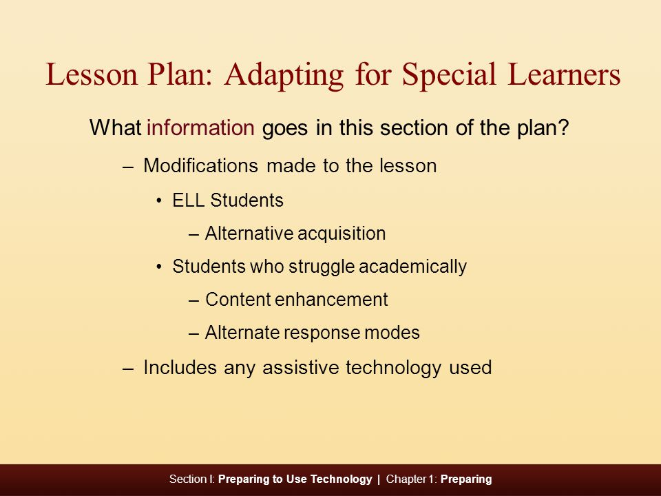 Section I: Preparing to Use Technology | Chapter 1: Preparing Lesson Plan: Adapting for Special Learners What information goes in this section of the plan.
