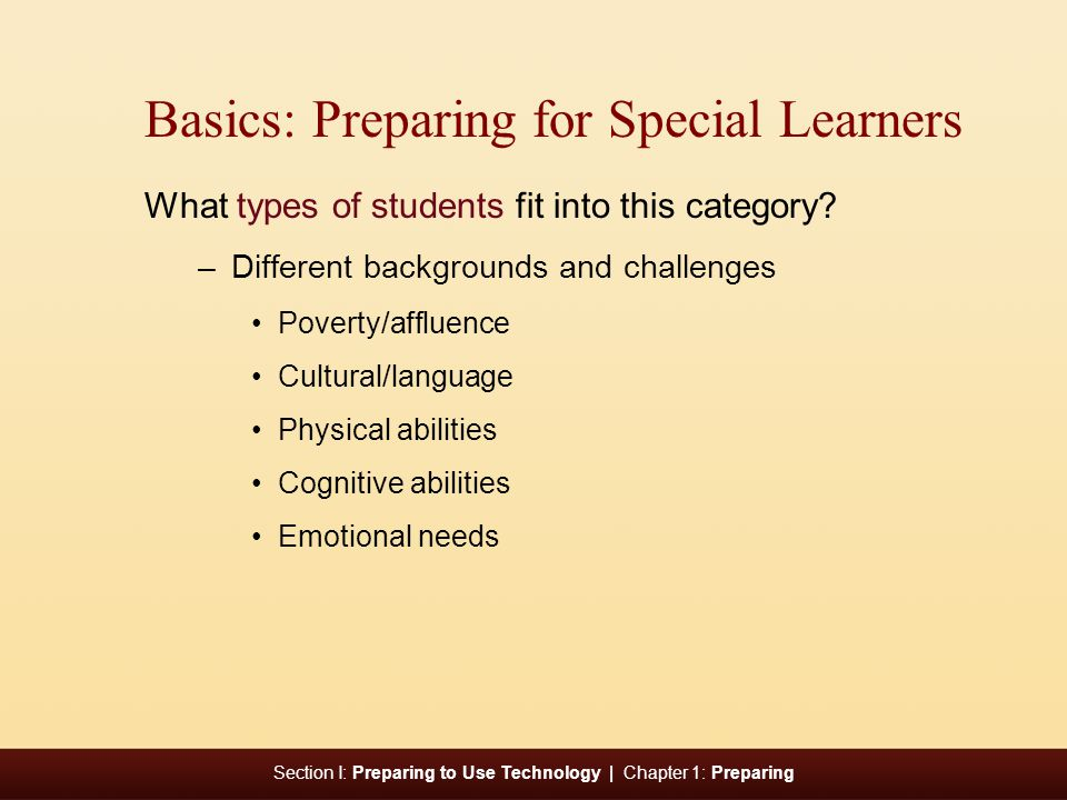 Section I: Preparing to Use Technology | Chapter 1: Preparing Basics: Preparing for Special Learners What types of students fit into this category.