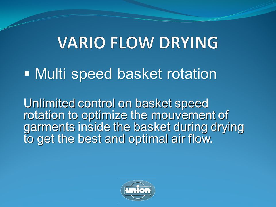 Multi speed basket rotation Multi speed basket rotation Unlimited control on basket speed rotation to optimize the mouvement of garments inside the ba