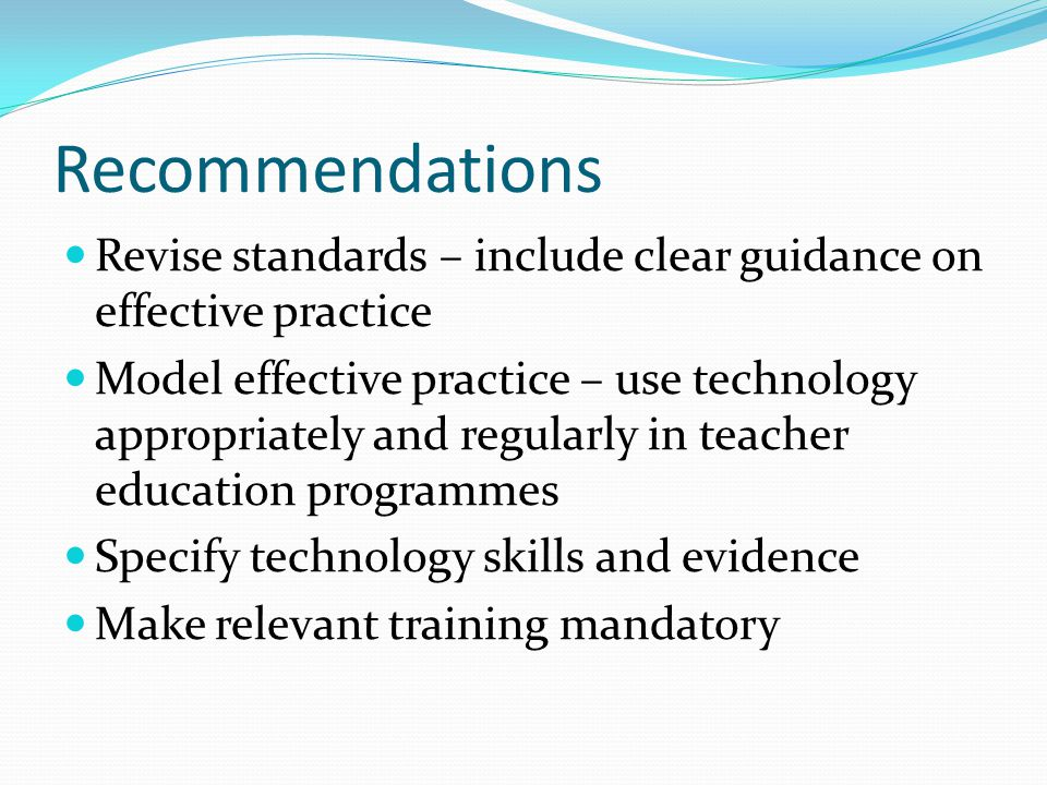 Recommendations Revise standards – include clear guidance on effective practice Model effective practice – use technology appropriately and regularly in teacher education programmes Specify technology skills and evidence Make relevant training mandatory