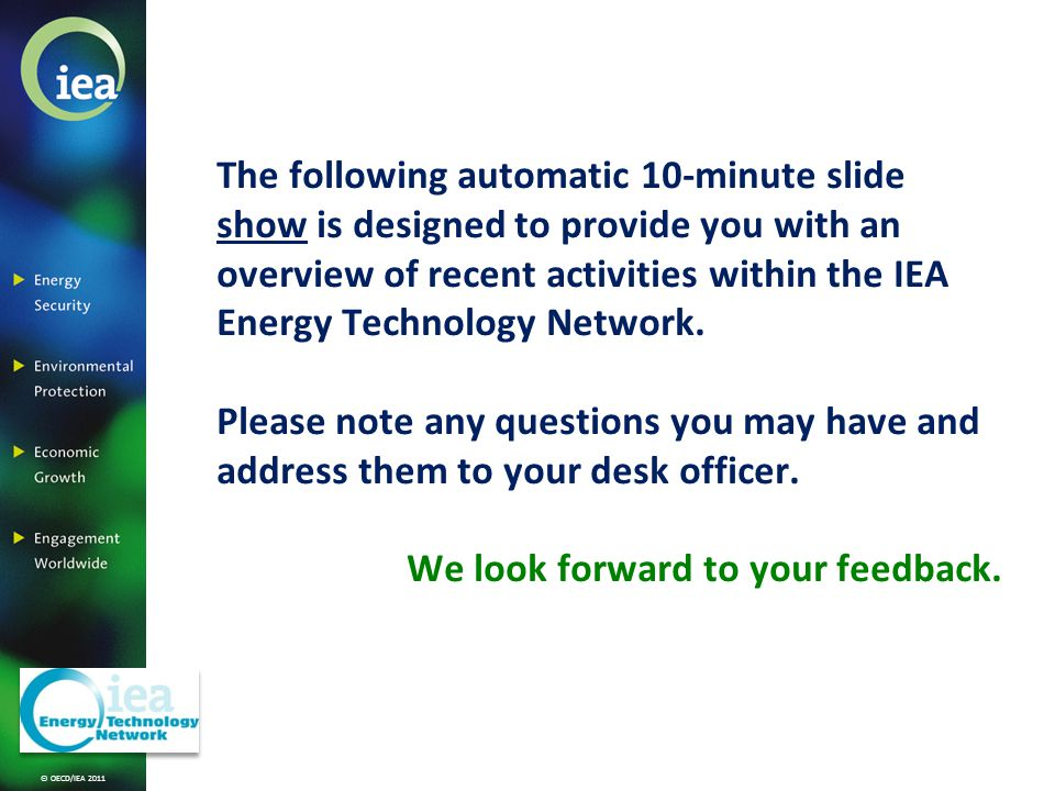 © OECD/IEA 2011 The following automatic 10-minute slide show is designed to provide you with an overview of recent activities within the IEA Energy Technology Network.