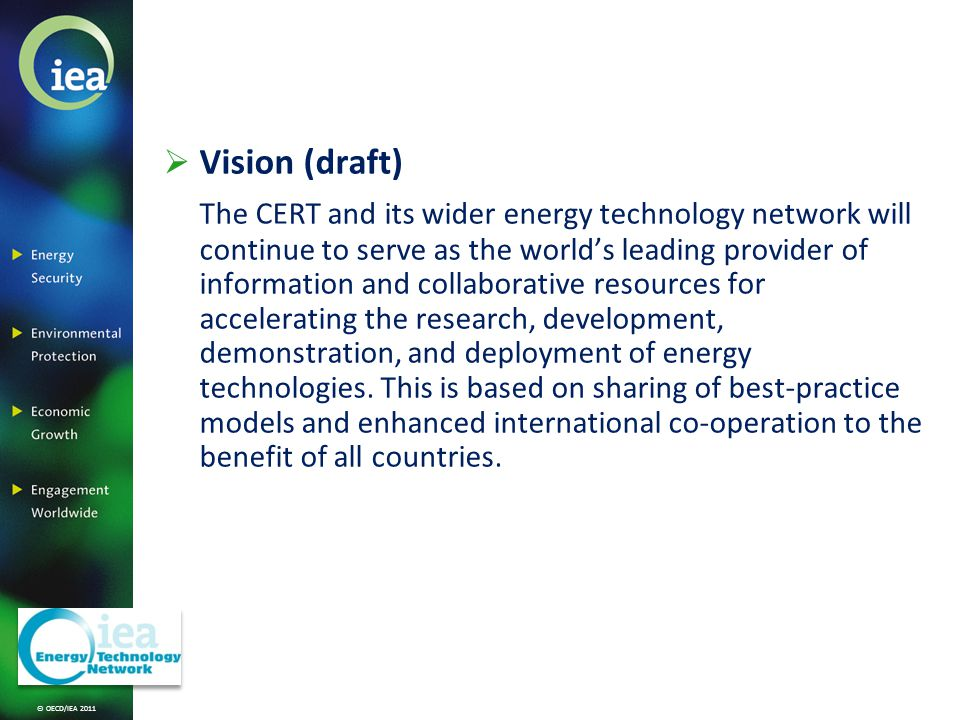 © OECD/IEA 2011 Vision (draft) The CERT and its wider energy technology network will continue to serve as the worlds leading provider of information and collaborative resources for accelerating the research, development, demonstration, and deployment of energy technologies.