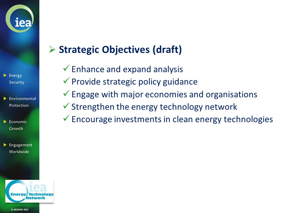 © OECD/IEA 2011 Strategic Objectives (draft) Enhance and expand analysis Provide strategic policy guidance Engage with major economies and organisations Strengthen the energy technology network Encourage investments in clean energy technologies