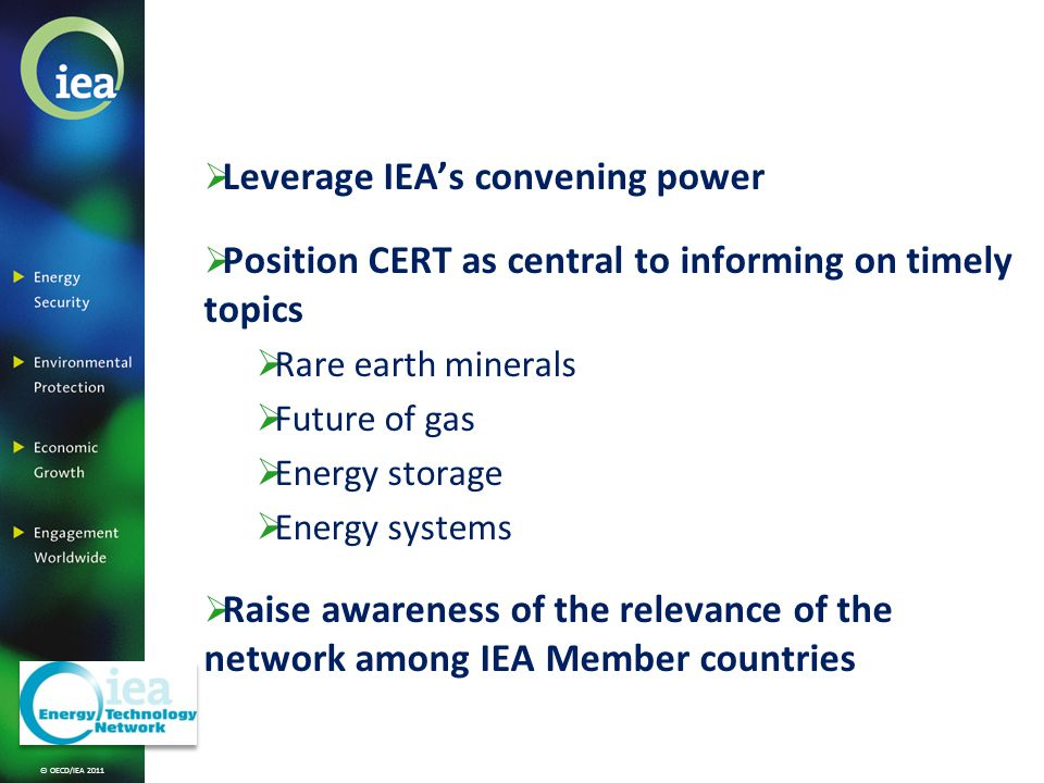 © OECD/IEA 2011 Leverage IEAs convening power Position CERT as central to informing on timely topics Rare earth minerals Future of gas Energy storage Energy systems Raise awareness of the relevance of the network among IEA Member countries