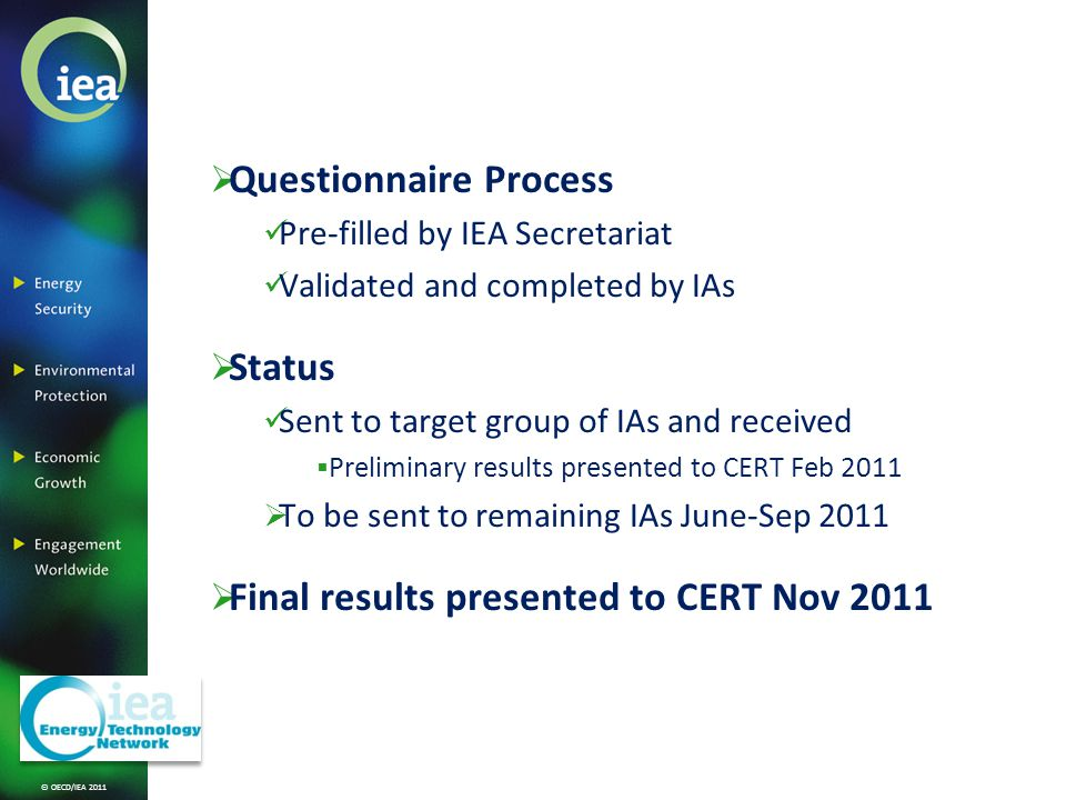 © OECD/IEA 2011 Questionnaire Process Pre-filled by IEA Secretariat Validated and completed by IAs Status Sent to target group of IAs and received Preliminary results presented to CERT Feb 2011 To be sent to remaining IAs June-Sep 2011 Final results presented to CERT Nov 2011