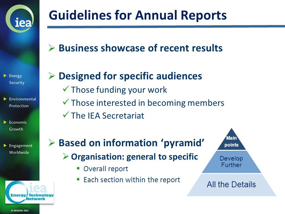 © OECD/IEA 2011 Guidelines for Annual Reports Business showcase of recent results Designed for specific audiences Those funding your work Those interested in becoming members The IEA Secretariat Based on information pyramid Organisation: general to specific Overall report Each section within the report Main points Develop Further All the Details
