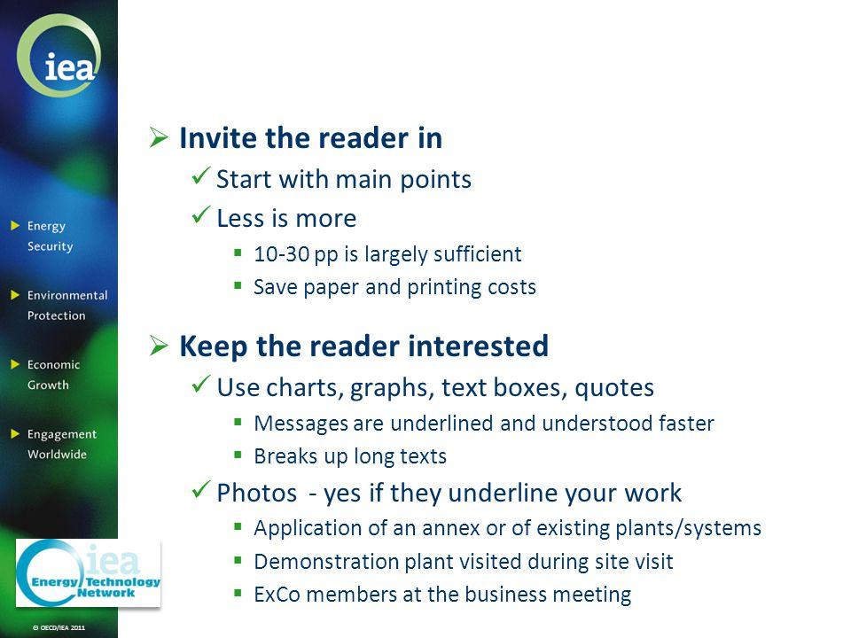 © OECD/IEA 2011 Invite the reader in Start with main points Less is more 10-30 pp is largely sufficient Save paper and printing costs Keep the reader interested Use charts, graphs, text boxes, quotes Messages are underlined and understood faster Breaks up long texts Photos - yes if they underline your work Application of an annex or of existing plants/systems Demonstration plant visited during site visit ExCo members at the business meeting
