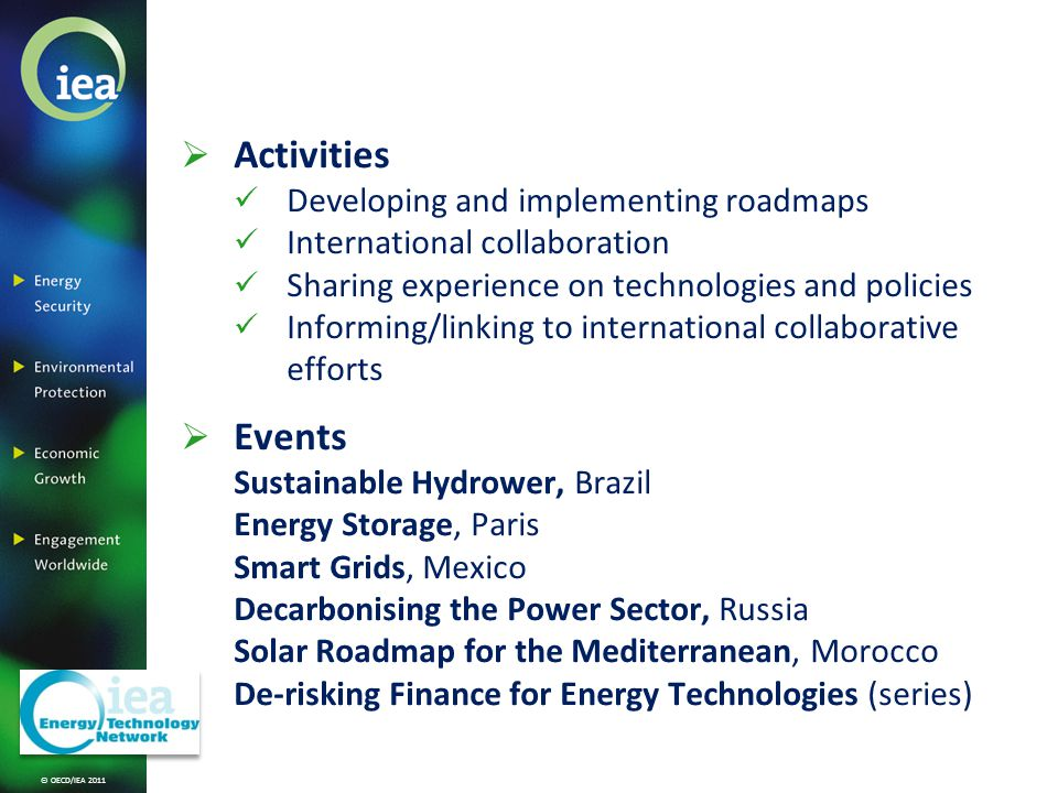 © OECD/IEA 2011 Activities Developing and implementing roadmaps International collaboration Sharing experience on technologies and policies Informing/linking to international collaborative efforts Events Sustainable Hydrower, Brazil Energy Storage, Paris Smart Grids, Mexico Decarbonising the Power Sector, Russia Solar Roadmap for the Mediterranean, Morocco De-risking Finance for Energy Technologies (series)