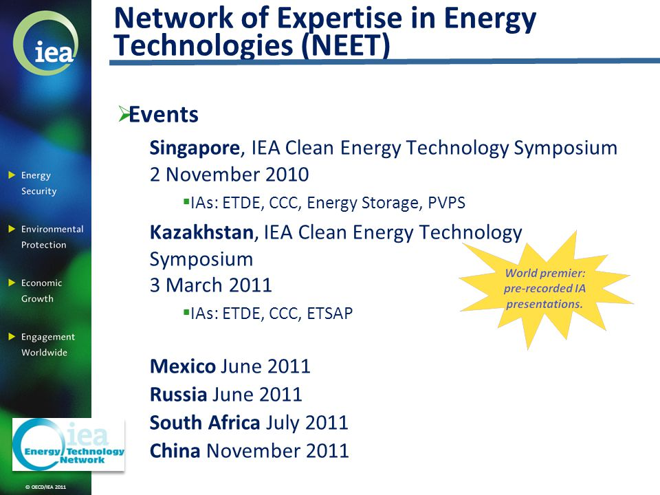 © OECD/IEA 2011 Events Singapore, IEA Clean Energy Technology Symposium 2 November 2010 IAs: ETDE, CCC, Energy Storage, PVPS Kazakhstan, IEA Clean Energy Technology Symposium 3 March 2011 IAs: ETDE, CCC, ETSAP Mexico June 2011 Russia June 2011 South Africa July 2011 China November 2011 Network of Expertise in Energy Technologies (NEET)