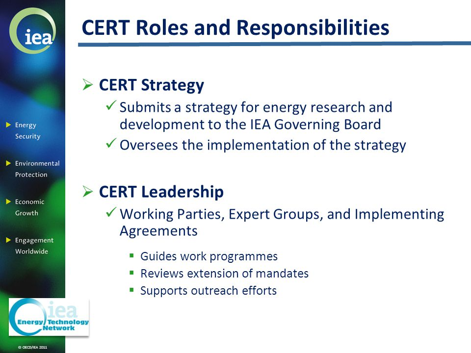 © OECD/IEA 2011 CERT Roles and Responsibilities CERT Strategy Submits a strategy for energy research and development to the IEA Governing Board Oversees the implementation of the strategy CERT Leadership Working Parties, Expert Groups, and Implementing Agreements Guides work programmes Reviews extension of mandates Supports outreach efforts